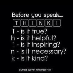 If you dont see it with your own eyes or hear it with your own ears. Don't make it up with your small mind and talk about it with your BIG mouth!!! THINK before SPEAKING:)