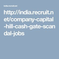 http://india.recruit.net/company-capital-hill-cash-gate-scandal-jobs