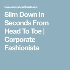Slim Down In Seconds From Head To Toe | Corporate Fashionista