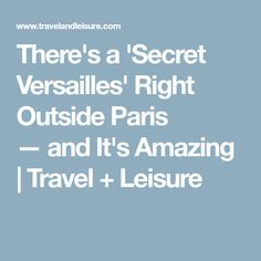 There's a 'Secret Versailles' Right Outside Paris —and It's Amazing | Travel + Leisure