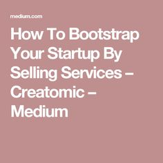 How To Bootstrap Your Startup By Selling Services – Creatomic – Medium