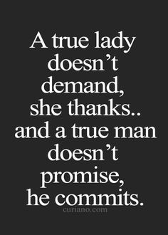 A true lady doesn't demand, she thanks...and a true man doesn't promise, he commits.