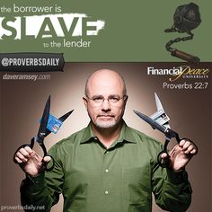 Proverbs 22:7 the borrower is SLAVE to the lender. Get Debt FREE with Dave Ramsey's plan (check out www.DaveRamsey.com for more on Financial Peace) FPU