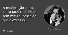 A moderação é uma coisa fatal (...). Nada tem mais sucesso do que o excesso. — Oscar Wilde