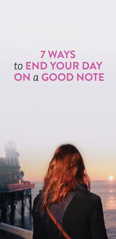 7 Ways To End Your Day On A Good Note
