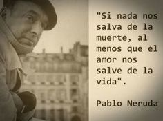 "Pablo Neruda- It translates roughly to ""If nothing can save us from death, at least we have love to save us from life"""