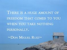 There is a huge amount of freedom that comes to you when you take nothing personally. ~ Don Miguel Ruiz ~