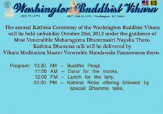 The annual Kathina Ceremony of the Washington Buddhist Vihara will be held on Sunday October 21st, 2012 Kathina Dhamma talk will be delivered by Vihara Meditation Master Venerable Mandawala Pannawansa thero.    Please come to the temple to participate in this noble deed.     Program: 10:30 AM -- Buddha Pooja                  11:00 AM -- Dana for the monks.                  12:00 PM  -- Lunch for the laity.      01:00 PM  -- Kathina Robe offering followed by special Dhamma talks.