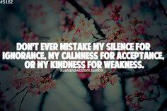 Don't ever mistake my silence for ignorance, my calmness for acceptance, or my... | Unknown Picture Quotes | Quoteswave