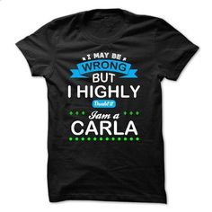 I may be wrong But i highly doubt it. Im a CARLA - #tee party #sweater shirt. PURCHASE NOW => https://www.sunfrog.com/Names/I-may-be-wrong-But-i-highly-doubt-it-Im-a-CARLA-46210989-Guys.html?68278