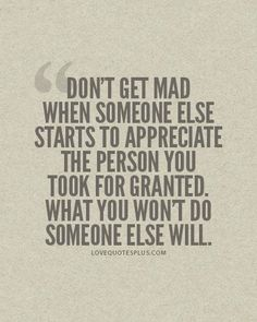 Don't get mad when someone else starts to appreciate the person you took for granted. What you wont do, someone else will. Everyone deserves happiness. Famous Love Quotes, Great Quotes, Quotes To Live By, Favorite Quotes, Me Quotes, Funny Quotes, Inspirational Quotes, Qoutes, Random Quotes