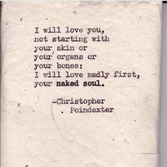 I will love you,   Not starting with  Your skin or  Your organs or  Your bones:  I will love madly first,  Your naked soul.  — Christopher Poindexter