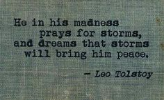 """""""He in his madness prays for storms and dreams that storms will bring him peace."""" - Leo Tolstoy """"The Death of Ivan Ilyich"""""""