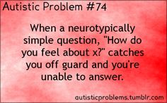"""Autistic Problem 74: When a neurotypically simple question, """"How do you feel about x?"""" catches you off guard and you're un..."""