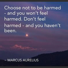 #Choose not to be harmedand you wont feel harmed. Dont #feel harmedand you havent been. #MARCUSAURELIUS #lifechanging  #lifechoices  #youareincontrol  #positivethinking  #positivity #freewill #stoic #stoicism #quotestoliveby #quoteoftheday
