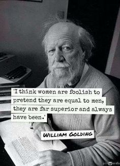 I think women are foolish to pretend they are equal to men, they are far superior and always have been. - William Golding