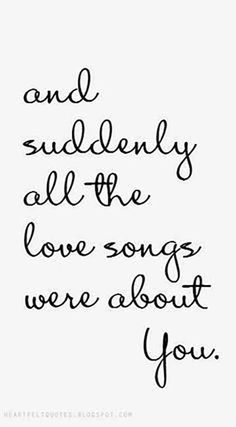 """Soulmate And Love Quotes: """"And suddenly all the love songs were about you."""" … Soulmate And Love Quotes: And suddenly all the love songs were about you. All Love Songs, Love Quotes For Her, Love Yourself Quotes, Quotes For Him, Love Song Quotes, Love Quotes For Wedding, Quotes Quotes, Love For Her, I Love Her Quotes"""