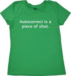 Womens geekery tshirt autocorrect is a piece of shut geek t shirt funny smartphone cell phone tee for ladies tech gadget touch screen girls. $14.99, via Etsy.