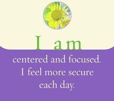 I am centered and focused. I feel more secure each day. ~ Louise L. Hay