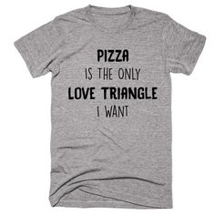 Pizza Is The Only Love Triangle I Want T-shirt