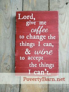 Lord, give me coffee to change the things I can, & wine to accept the things I can't.