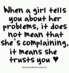 When a girl tells you about her problems,.. it means she trusts you <3