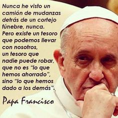 """""""I've never seen a bank truck with benches behind a funeral, never. But there is a treasure that we can take with us, a treasure that no one can steal, which is not what we save, but what we have given to others"""" . Pope Francis"""