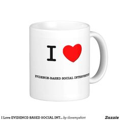 I Love EVIDENCE-BASED SOCIAL INTERVENTION Classic White Coffee Mug