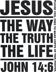 The way, The truth, The life, Jesus    (....cr...some believe that there are many ways, but the Bible says...only one way....God did not put His Son on the cross so people could come another way)
