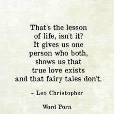 That's the lesson Of life,  isn't it?  It gives us one Person who both,   Shows us that True love exists And that fairy tales don't.