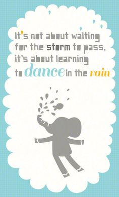 quote Its not about the storm its about learning to dance in the rain