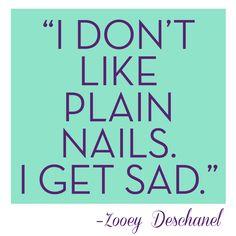 """""""I don't like plain nails. I get sad."""" –Zooey  OMG!!! I feel the same way :)"""