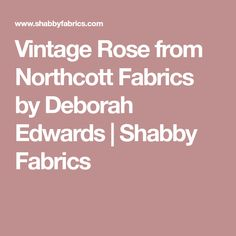 Vintage Rose from Northcott Fabrics by Deborah Edwards | Shabby Fabrics