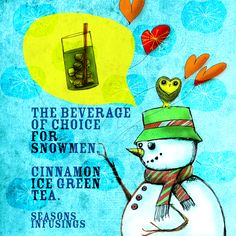 One might wonder what kind of tea a snowman might enjoy on Christmas Eve. Cinnamon Ice, Green Tea. Peppermint Ice Tea? What do you think? What my says to me December 24th, Discover the right tea for snowman in your life. Seasons Infusings!