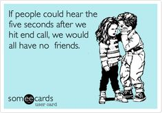 If people could hear the five seconds after we hit end call, we would all have no friends.