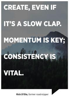 """Create, even if it's a slow clap. Momentum is key; consistency is vital."" -Rick D'Elia, former road-tripper"