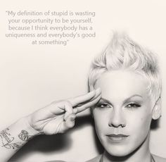 And this is why I love Pink. She's straight up and not afraid to be herself. No one should be afraid of being themselves. Except idiotic people. Those could just stay under their rock.