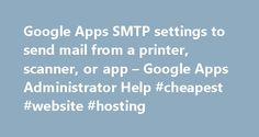 Google Apps SMTP settings to send mail from a printer, scanner, or app – Google Apps Administrator Help #cheapest #website #hosting http://vps.nef2.com/google-apps-smtp-settings-to-send-mail-from-a-printer-scanner-or-app-google-apps-administrator-help-cheapest-website-hosting/  #smtp host # Google Apps SMTP settings to send mail from a printer, scanner, or app You can set up your on-premises multifunction printer, scanner, fax, or application to send email through Google Apps. The three…