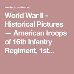 World War II - Historical Pictures — American troops of 16th Infantry Regiment, 1st...