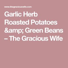 Garlic Herb Roasted Potatoes & Green Beans – The Gracious Wife