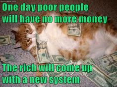 One day poor people          will have no more money  The rich will come up            with a new system