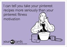 I can tell you take your pinterest recipes more seriously than your pinterest fitness motivation.