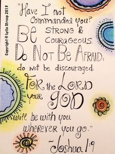 Joshua 1:9 > Have I not commanded you? Be strong and courageous. Do not be afraid; do not be discouraged; for the LORD your God will be with you wherever you go.