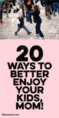 20 Ways To Better Enjoy Your Kids, Mom!