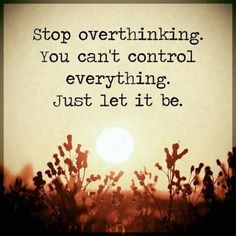 "Positive life Quotes: inspirational Sayings Just Let it Be, You Can't Control Everything Positive quotes about life thoughts ""Stop overthinking. Inspirational Quotes About Success, Positive Quotes For Life, Good Life Quotes, New Quotes, Wisdom Quotes, Quotes To Live By, Positive Sayings, Qoutes, Let It Be Quotes"