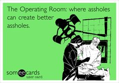 The Operating Room: where assholes can create better assholes.