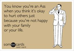 You know you're an Ass when you think it's okay to hurt others just because you're not happy with your family or your life.