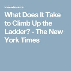 What Does It Take to Climb Up the Ladder? - The New York Times
