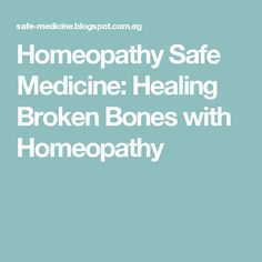 Homeopathy Safe Medicine: Healing Broken Bones with Homeopathy