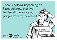 There's nothing happening on Facebook now that I've hidden all the annoying people from my newsfeed.